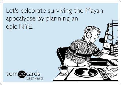 Let's celebrate surviving the Mayan apocalypse by planning an epic NYE.