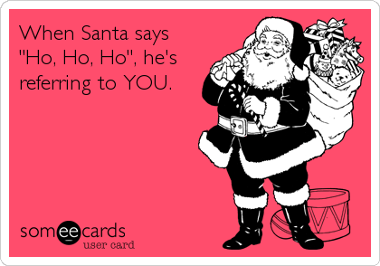 "When Santa says  ""Ho, Ho, Ho"", he's referring to YOU."
