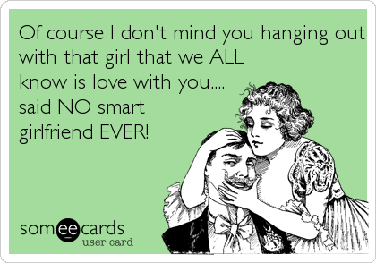 Of course I don't mind you hanging out with that girl that we ALL know is love with you.... said NO smart girlfriend EVER!