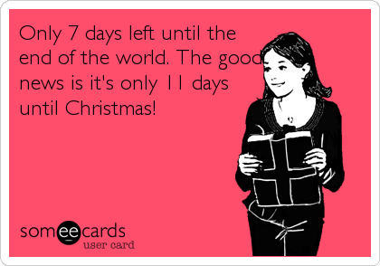 Only 7 days left until the end of the world. The good news is it's only 11 days until Christmas!