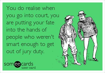 You do realise when you go into court, you are putting your fate into the hands of people who weren't smart enough to get out of jury duty.