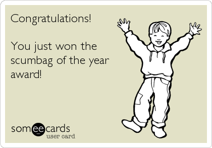 Congratulations!   You just won the scumbag of the year award!