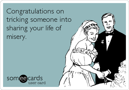 Congratulations on tricking someone into sharing your life of misery.