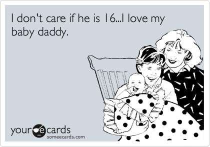 I don't care if he is 16...I love my baby daddy.