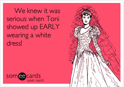 We knew it was serious when Toni showed up EARLY wearing a white dress!