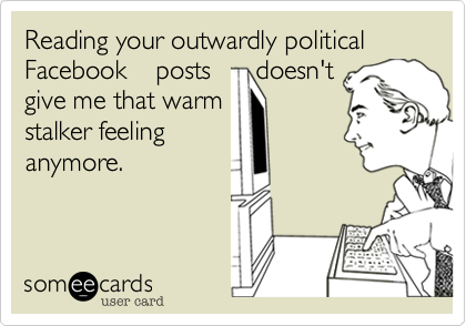 Reading your outwardly political Facebook    posts      doesn't give me that warm stalker feeling anymore.