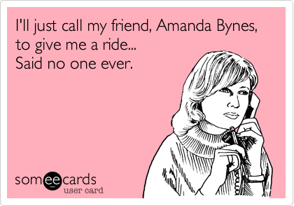 I'll just call my friend%2C Amanda Bynes%2C to give me a ride... Said no one ever.