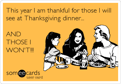 This year I am thankful for those I will see at Thanksgiving dinner...  AND THOSE I WON'T!!!
