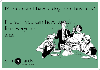 Mom - Can I have a dog for Christmas?  No son, you can have turkey like everyone else.