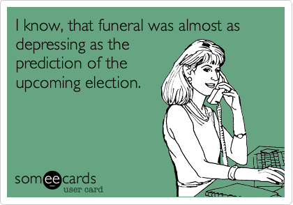 I know%2C that funeral was almost as depressing as the prediction of the  upcoming election.
