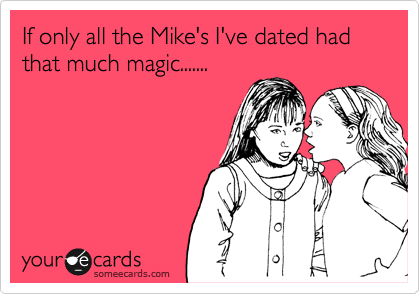 If only all the Mike's I've dated had that much magic.......