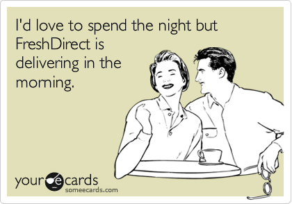 I'd love to spend the night but FreshDirect is delivering in the morning.