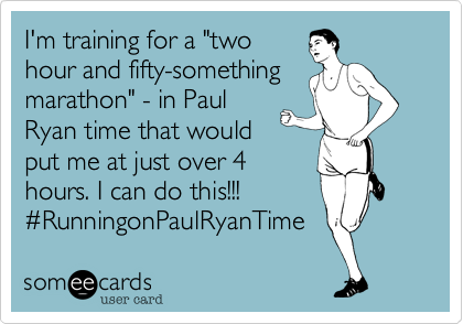 """I'm training for a """"two  hour and fifty-something marathon"""" - in Paul Ryan time that would  put me at just over 4  hours. I can do this!!!  %23RunningonPaulRyanTime"""