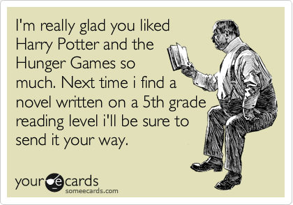 I'm really glad you liked Harry Potter and the Hunger Games so much. Next time i find a novel written on a 5th grade reading level i'll be sure to send it your way.
