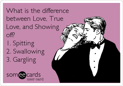 What is the difference between Love, True Love, and Showing off?  1. Spitting 2. Swallowing 3. Gargling