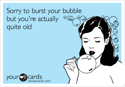 Sorry to burst your bubble but you're actually quite old
