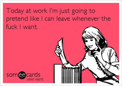 Today at work I'm just going to pretend like I can leave whenever the fuck I want.