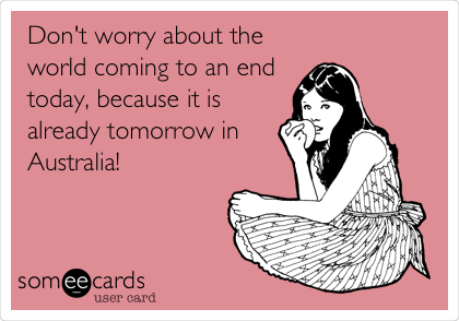 Don't worry about the world coming to an end today, because it is already tomorrow in Australia!