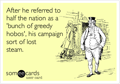 After he referred to half the nation as a 'bunch of greedy hobos'%2C his campaign sort of lost steam.