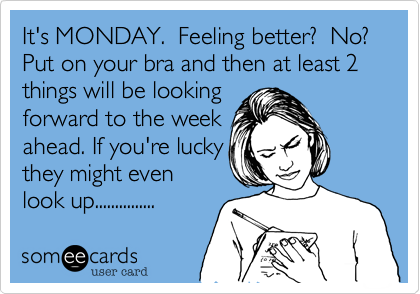 It's MONDAY.  Feeling better%3F  No%3F Put on your bra and then at least 2 things will be looking forward to the week ahead. If you're lucky they might even  look up...............
