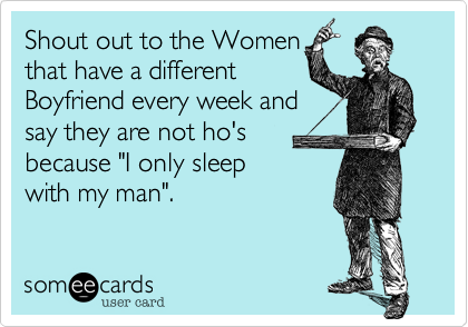 """Shout out to the Women that have a different Boyfriend every week and say they are not ho's because """"I only sleep with my man""""."""