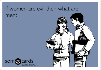If women are evil then what are men?