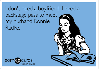 I don't need a boyfriend. I need a backstage pass to meet my husband Ronnie Radke.