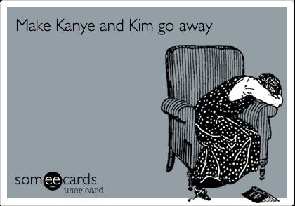Make Kanye and Kim go away