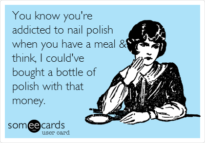 You know you're addicted to nail polish when you have a meal & think, I could've bought a bottle of polish with that money.