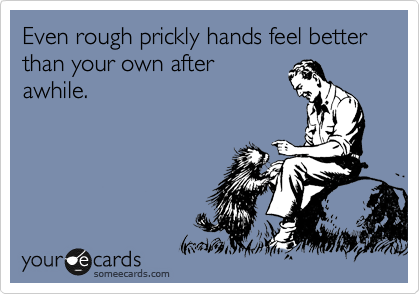Even rough prickly hands feel better than your own after awhile.