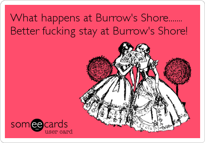What happens at Burrow's Shore....... Better fucking stay at Burrow's Shore!