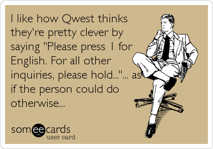 "I like how Qwest thinks they're pretty clever by saying ""Please press 1 for English. For all other inquiries, please hold...""... as if the person could do otherwise..."