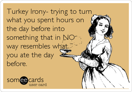 Turkey Irony- trying to turn what you spent hours on the day before into something that in NO way resembles what  you ate the day before.