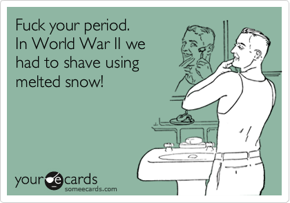 Fuck your period.  In World War II we had to shave using  melted snow!