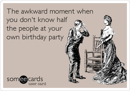 The awkward moment when you don't know half the people at your own birthday party