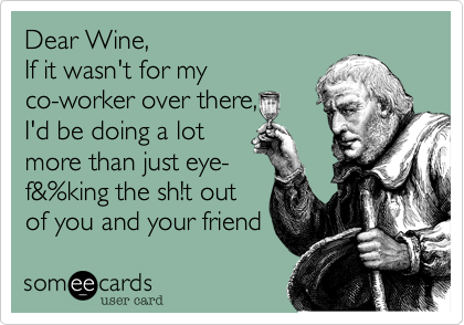 Dear Wine,  If it wasn't for my co-worker over there,  I'd be doing a lot  more than just eye- f&%king the sh!t out of you and your friend