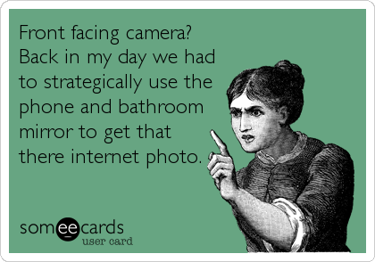 Front facing camera? Back in my day we had to strategically use the phone and bathroom mirror to get that there internet photo.