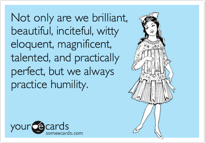 Not only are we brilliant,  beautiful, inciteful, witty eloquent, magnificent, talented, and practically perfect, but we always practice humility.