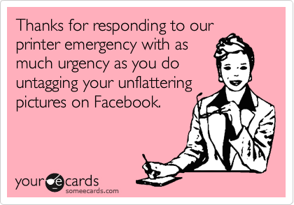 Thanks for responding to our  printer emergency with as much urgency as you do  untagging your unflattering  pictures on Facebook.