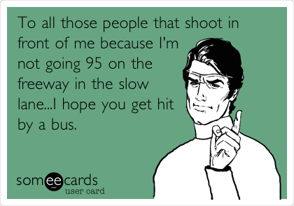To all those people that shoot in front of me because I'm not going 95 on the freeway in the slow lane...I hope you get hit by a bus.
