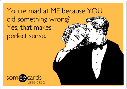 You're mad at me because YOU did something wrong.