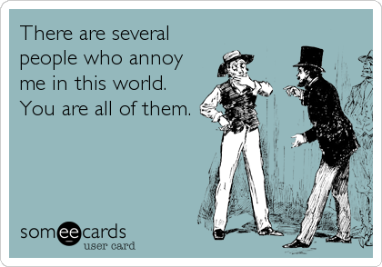 There are several people who annoy me in this world. You are all of them.