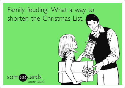 Family feuding: What a way to shorten the Christmas List.