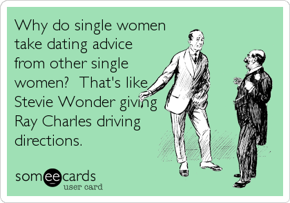 Why do single women take dating advice from other single women?  That's like Stevie Wonder giving Ray Charles driving directions.