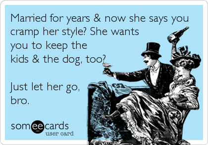 Married for years & now she says you cramp her style? She wants you to keep the kids & the dog, too?  Just let her go, bro.