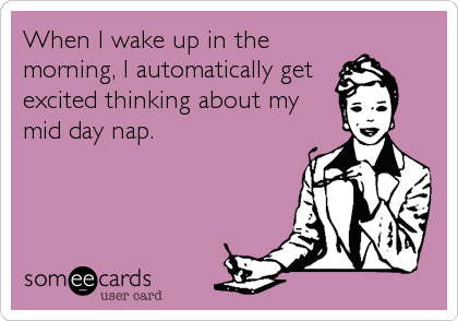 When I wake up in the morning, I automatically get excited thinking about my mid day nap.