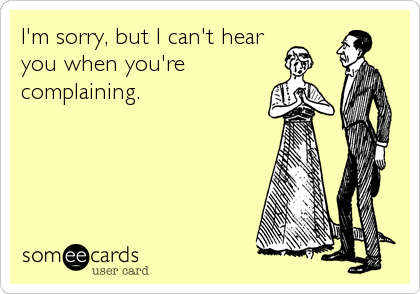I'm sorry, but I can't hear you when you're complaining.