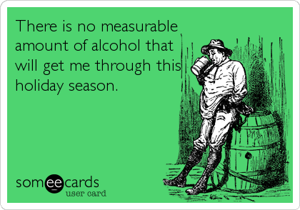 There is no measurable amount of alcohol that will get me through this holiday season.