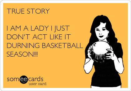 TRUE STORY    I AM A LADY I JUST DON'T ACT LIKE IT DURNING BASKETBALL SEASON!!!