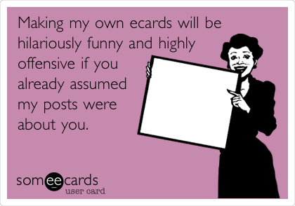 Making my own ecards will be hilariously funny and highly offensive if you already assumed my posts were about you.